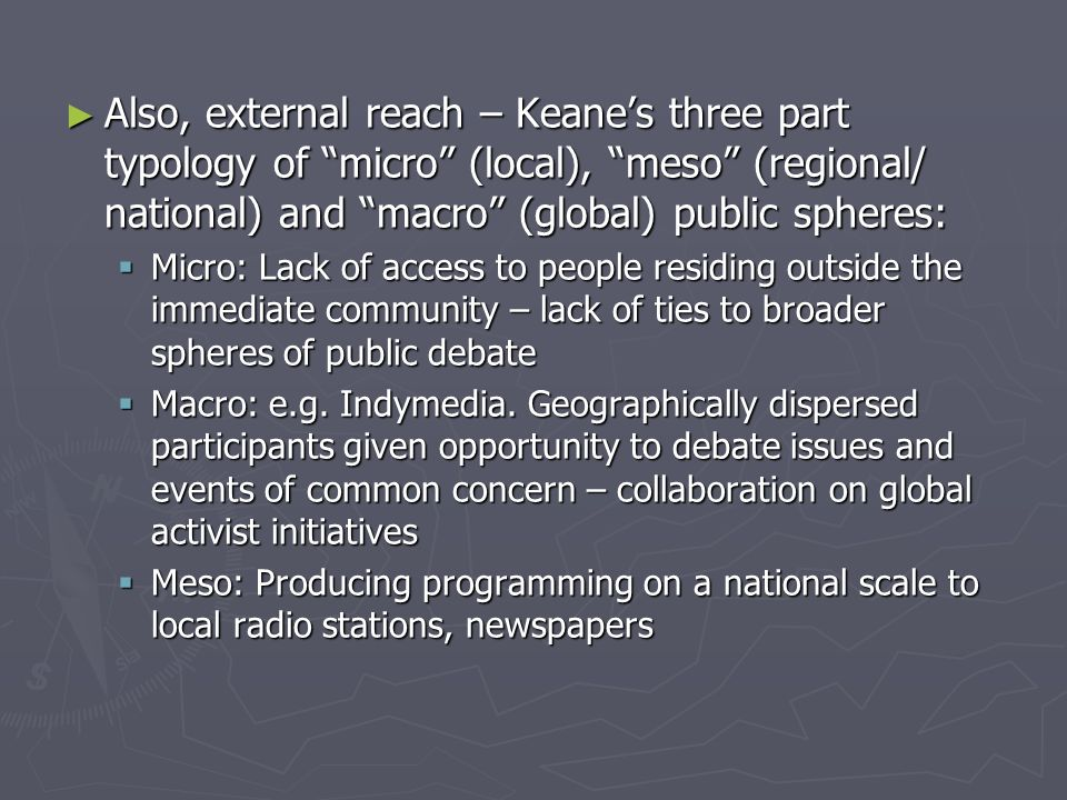 ► Also, external reach – Keane's three part typology of micro (local), meso (regional/ national) and macro (global) public spheres:  Micro: Lack of access to people residing outside the immediate community – lack of ties to broader spheres of public debate  Macro: e.g.