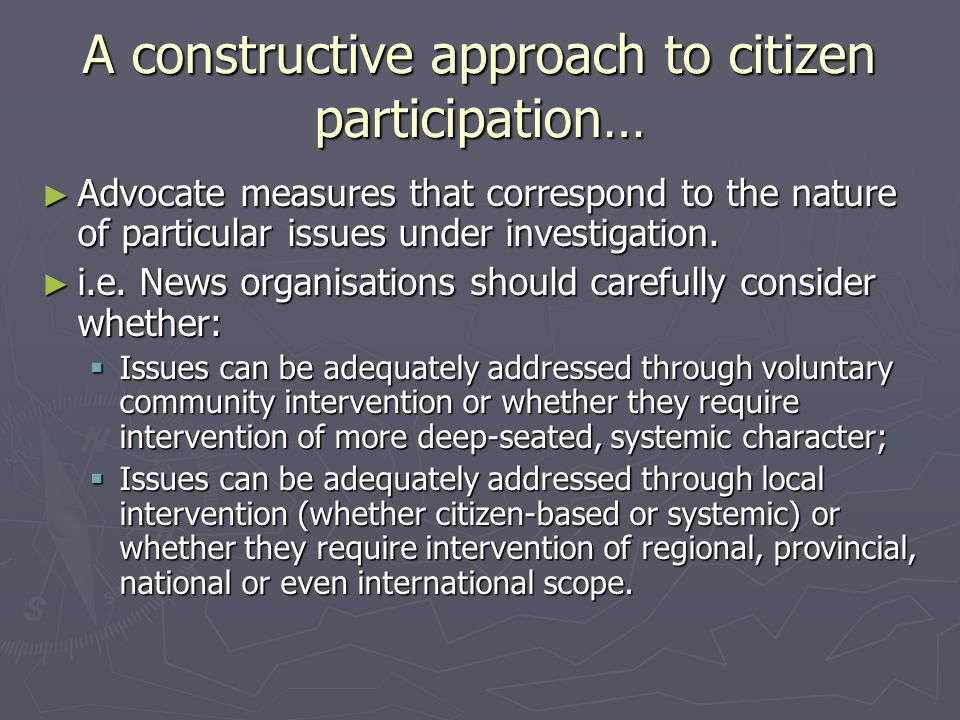 A constructive approach to citizen participation… ► Advocate measures that correspond to the nature of particular issues under investigation.