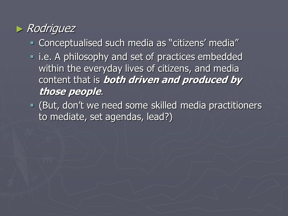 ► Rodriguez  Conceptualised such media as citizens' media  i.e.