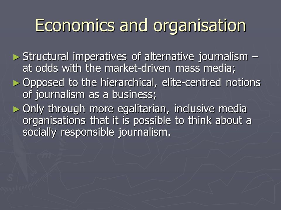 Economics and organisation ► Structural imperatives of alternative journalism – at odds with the market-driven mass media; ► Opposed to the hierarchical, elite-centred notions of journalism as a business; ► Only through more egalitarian, inclusive media organisations that it is possible to think about a socially responsible journalism.