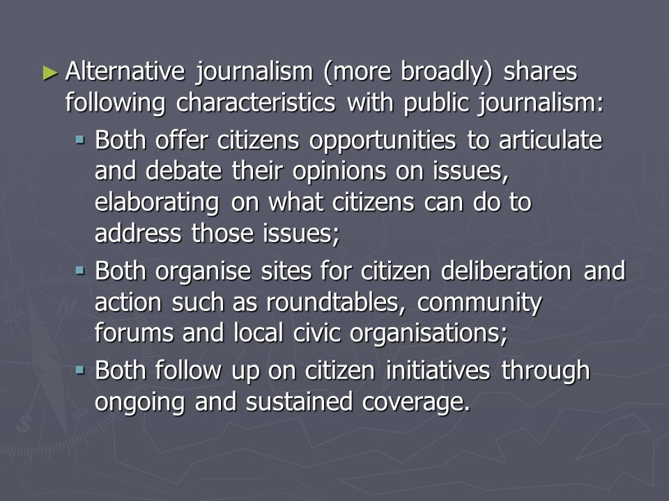 ► But:  Public journalism stops short of explicit advocacy;  Refrains from promoting any specific outcomes (political neutrality)  Public journalism distinguishes between doing journalism and doing politics .