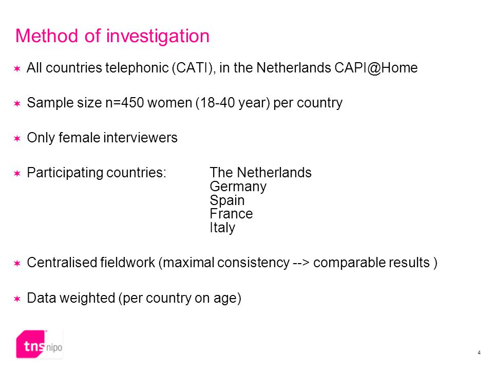 4 Method of investigation  All countries telephonic (CATI), in the Netherlands CAPI@Home  Sample size n=450 women (18-40 year) per country  Only female interviewers  Participating countries: The Netherlands Germany Spain France Italy  Centralised fieldwork (maximal consistency --> comparable results )  Data weighted (per country on age)