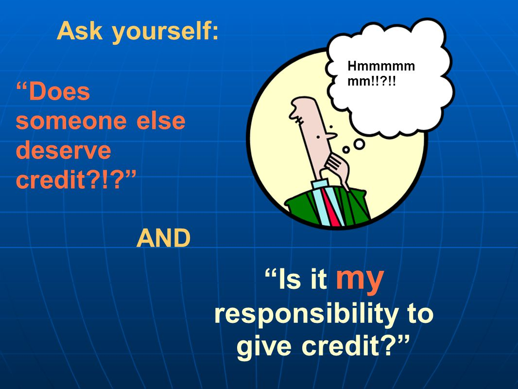Is it my responsibility to give credit Ask yourself: Does someone else deserve credit ! AND