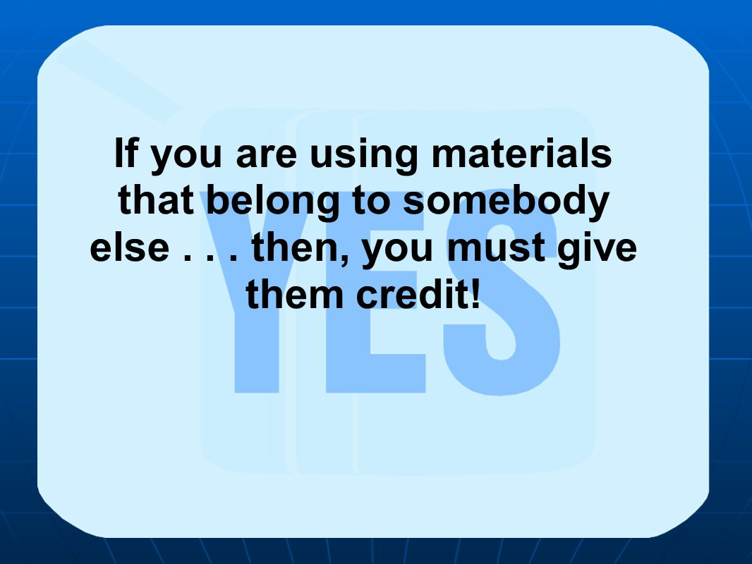 If you are using materials that belong to somebody else... then, you must give them credit!