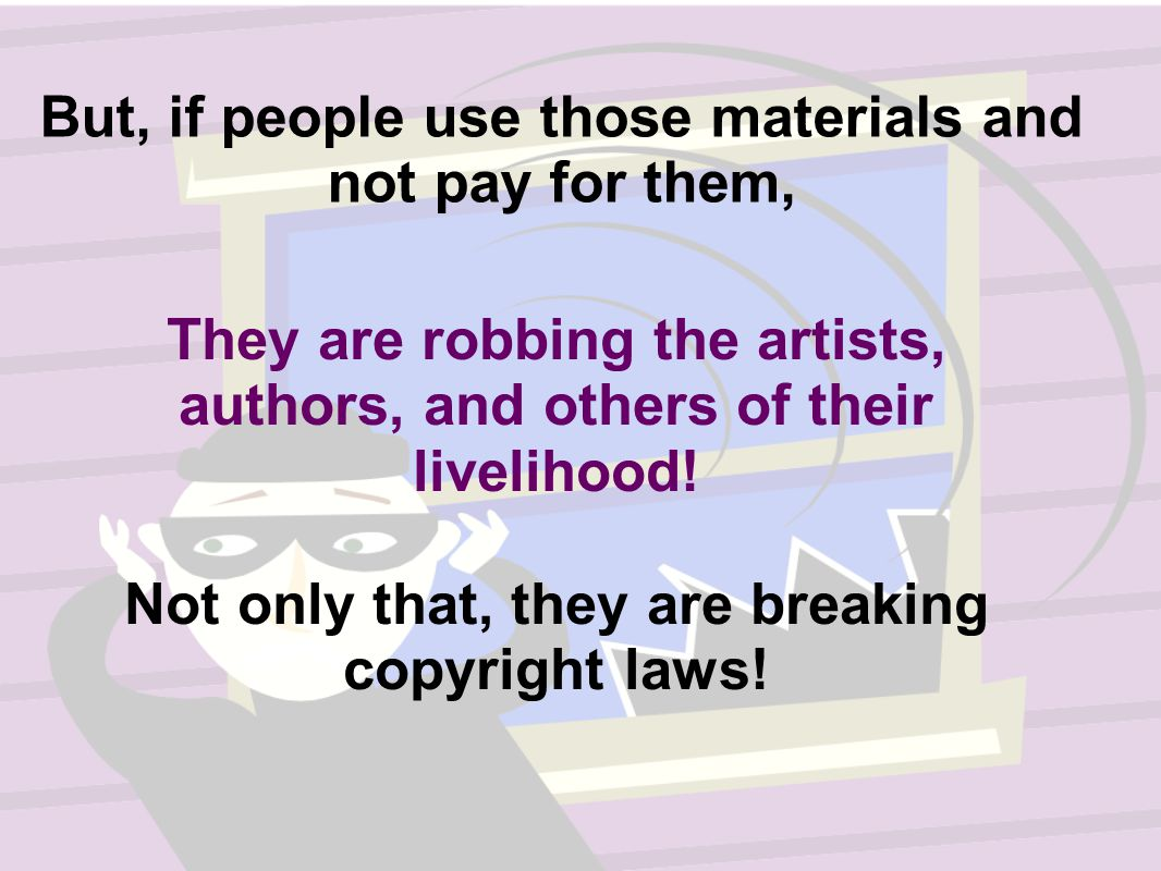 But, if people use those materials and not pay for them, They are robbing the artists, authors, and others of their livelihood.