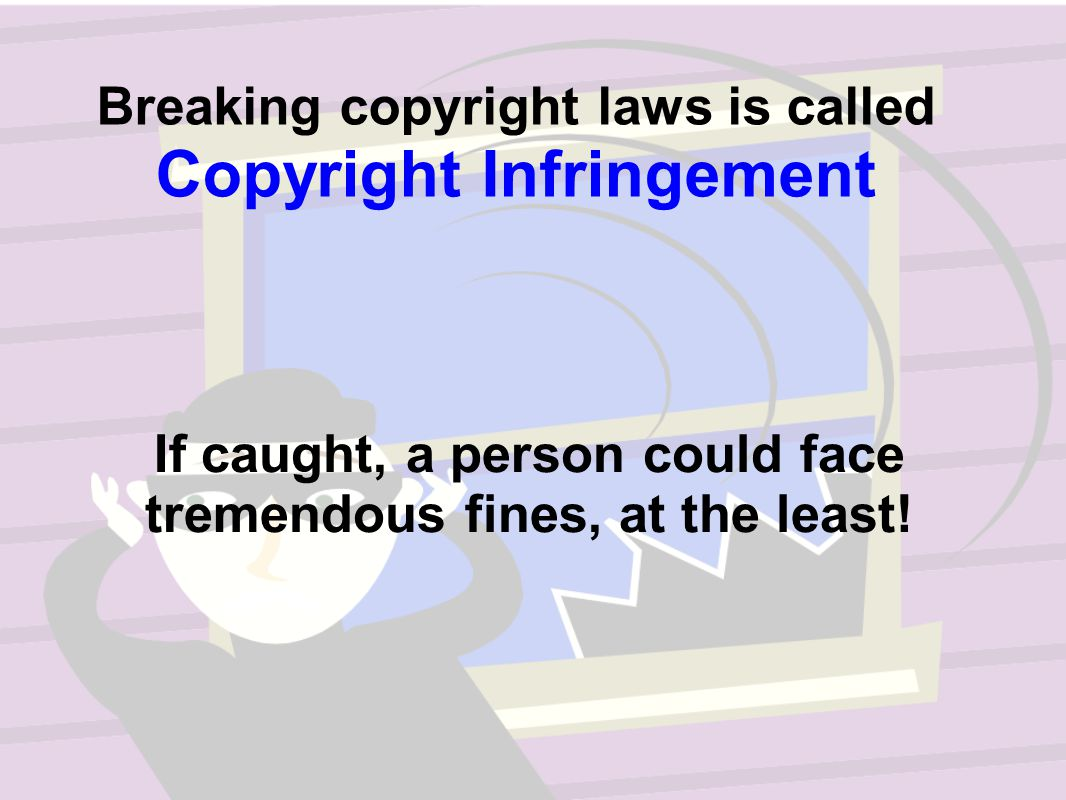 Breaking copyright laws is called Copyright Infringement If caught, a person could face tremendous fines, at the least!