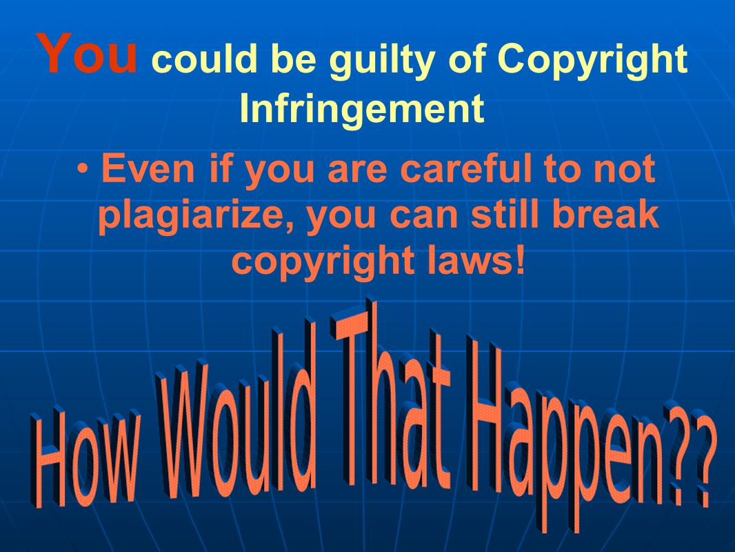 You could be guilty of Copyright Infringement Even if you are careful to not plagiarize, you can still break copyright laws!