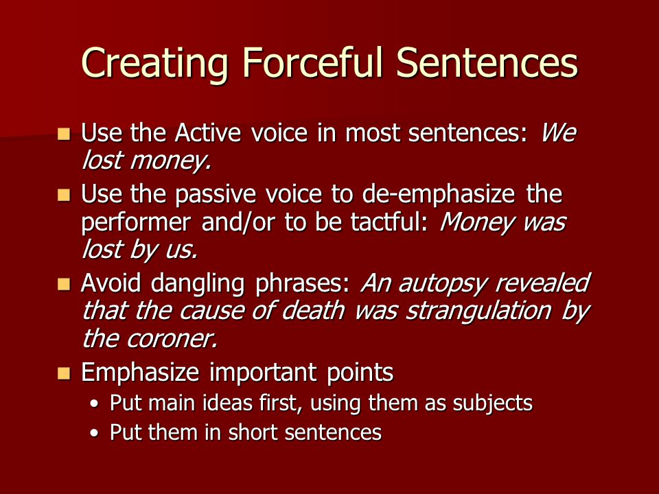Creating Forceful Sentences Use the Active voice in most sentences: We lost money. Use the Active voice in most sentences: We lost money. Use the pass