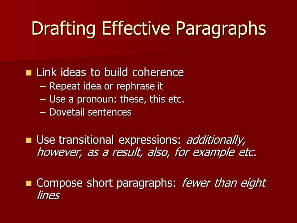 Drafting Effective Paragraphs Link ideas to build coherence Link ideas to build coherence –Repeat idea or rephrase it –Use a pronoun: these, this etc.