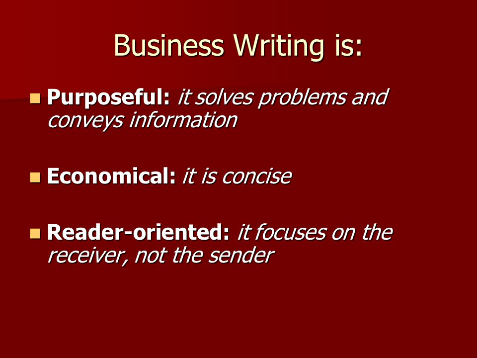 Business Writing is: Purposeful: it solves problems and conveys information Purposeful: it solves problems and conveys information Economical: it is c
