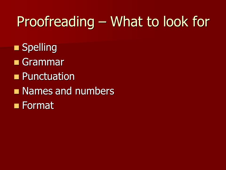 Proofreading – What to look for Spelling Spelling Grammar Grammar Punctuation Punctuation Names and numbers Names and numbers Format Format