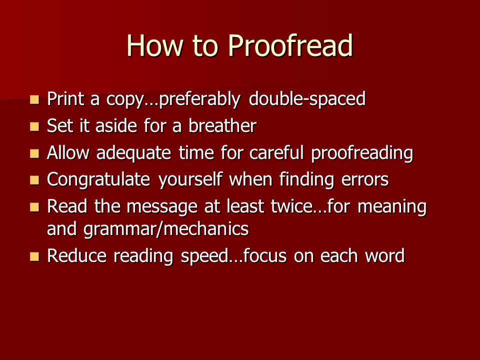 How to Proofread Print a copy…preferably double-spaced Print a copy…preferably double-spaced Set it aside for a breather Set it aside for a breather A