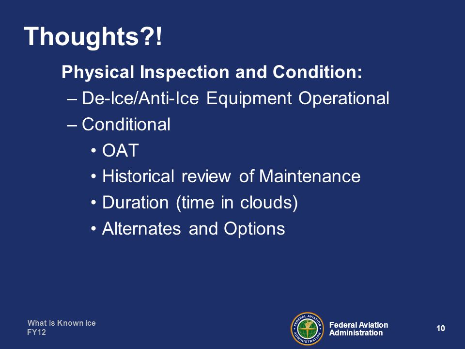 What Is Known Ice 10 Federal Aviation Administration FY12 Physical Inspection and Condition: –De-Ice/Anti-Ice Equipment Operational –Conditional OAT Historical review of Maintenance Duration (time in clouds) Alternates and Options Thoughts !
