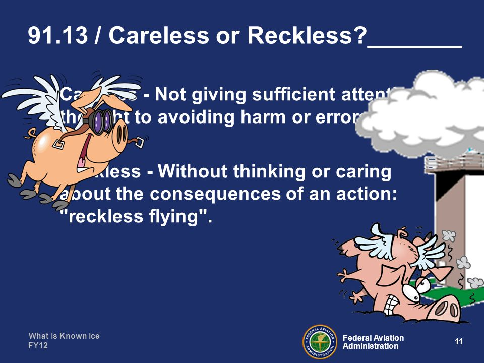 What Is Known Ice 11 Federal Aviation Administration FY12 91.13 / Careless or Reckless?_______ Careless - Not giving sufficient attention or thought to avoiding harm or errors.