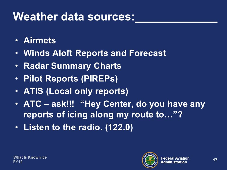 What Is Known Ice 17 Federal Aviation Administration FY12 Weather data sources:_____________ Airmets Winds Aloft Reports and Forecast Radar Summary Charts Pilot Reports (PIREPs) ATIS (Local only reports) ATC – ask!!.