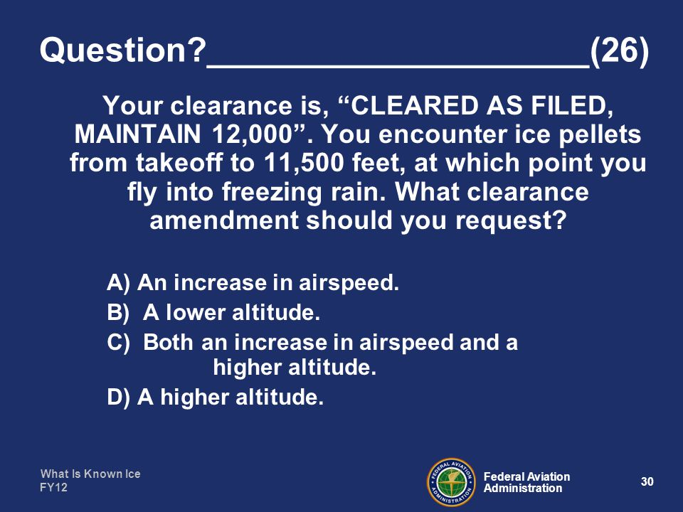 What Is Known Ice 30 Federal Aviation Administration FY12 Question ____________________(26) Your clearance is, CLEARED AS FILED, MAINTAIN 12,000 .