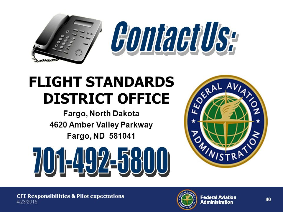 40 Federal Aviation Administration CFI Responsibilities & Pilot expectations 4/23/2015 Federal Aviation Administration FLIGHT STANDARDS DISTRICT OFFICE Fargo, North Dakota 4620 Amber Valley Parkway Fargo, ND 581041