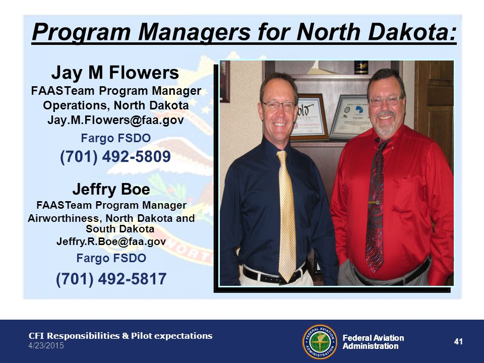 41 Federal Aviation Administration CFI Responsibilities & Pilot expectations 4/23/2015 Federal Aviation Administration Program Managers for North Dakota: Jay M Flowers FAASTeam Program Manager Operations, North Dakota Jay.M.Flowers@faa.gov Fargo FSDO (701) 492-5809 Jeffry Boe FAASTeam Program Manager Airworthiness, North Dakota and South Dakota Jeffry.R.Boe@faa.gov Fargo FSDO (701) 492-5817