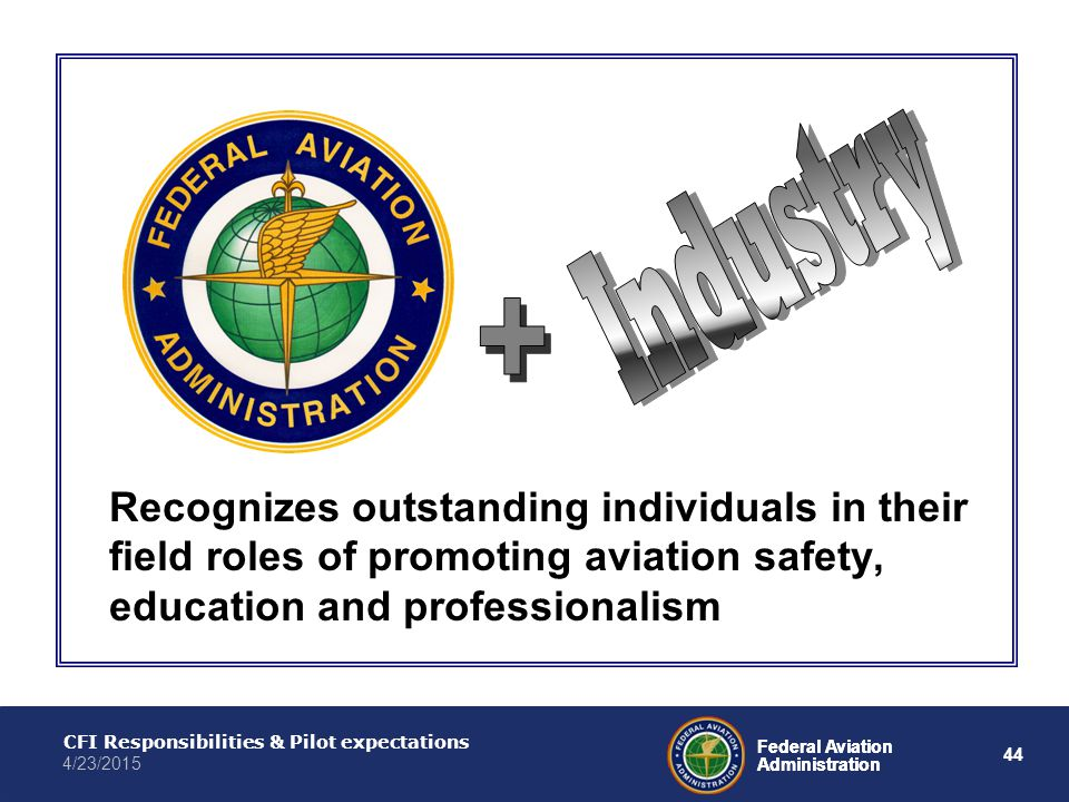 44 Federal Aviation Administration CFI Responsibilities & Pilot expectations 4/23/2015 Federal Aviation Administration Recognizes outstanding individuals in their field roles of promoting aviation safety, education and professionalism