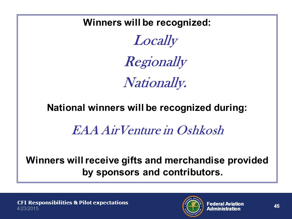 45 Federal Aviation Administration CFI Responsibilities & Pilot expectations 4/23/2015 Federal Aviation Administration Winners will be recognized: Locally Regionally Nationally.