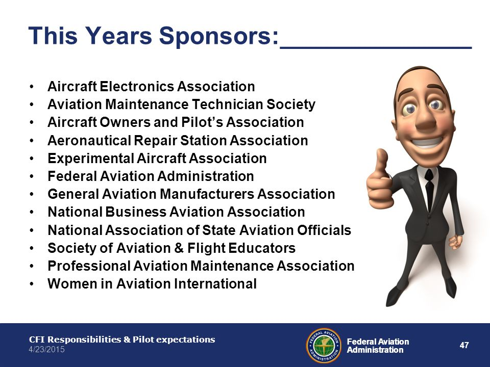 47 Federal Aviation Administration CFI Responsibilities & Pilot expectations 4/23/2015 Federal Aviation Administration This Years Sponsors:______________ Aircraft Electronics Association Aviation Maintenance Technician Society Aircraft Owners and Pilot's Association Aeronautical Repair Station Association Experimental Aircraft Association Federal Aviation Administration General Aviation Manufacturers Association National Business Aviation Association National Association of State Aviation Officials Society of Aviation & Flight Educators Professional Aviation Maintenance Association Women in Aviation International