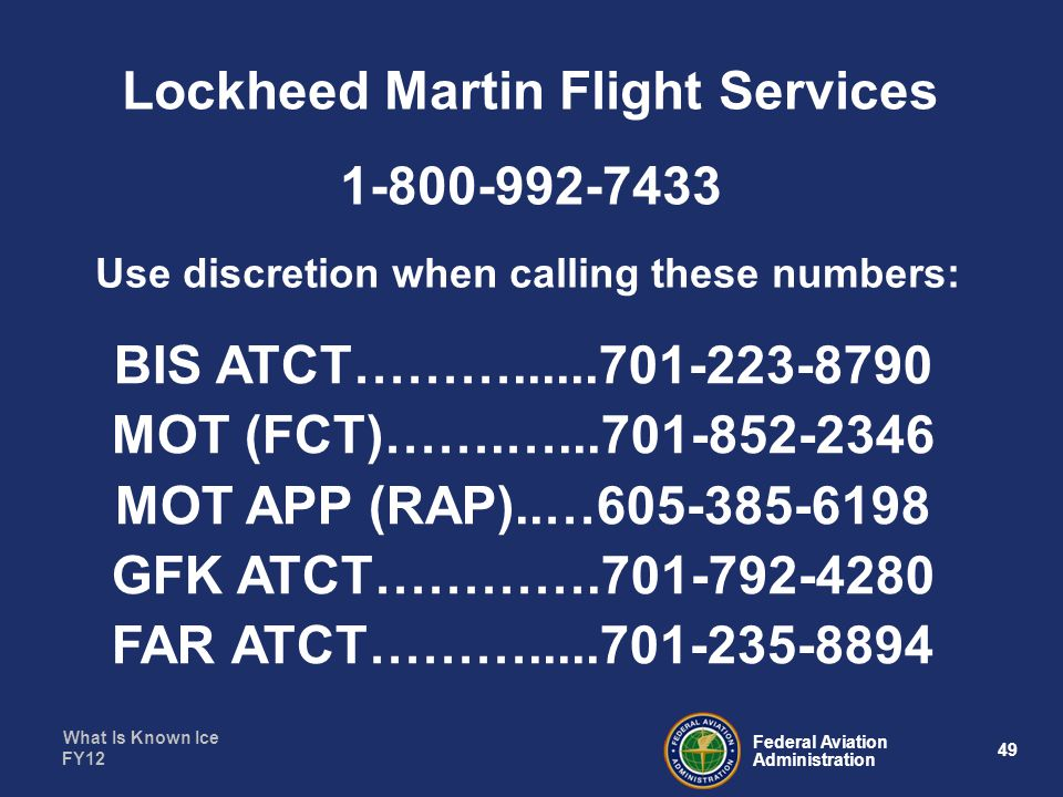 What Is Known Ice 49 Federal Aviation Administration FY12 Use discretion when calling these numbers: BIS ATCT………......701-223-8790 MOT (FCT)…….…...701-852-2346 MOT APP (RAP)..…605-385-6198 GFK ATCT………….701-792-4280 FAR ATCT……….....701-235-8894 Lockheed Martin Flight Services 1-800-992-7433
