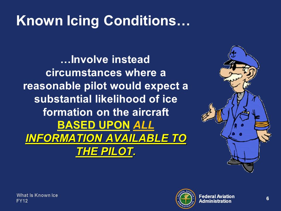 What Is Known Ice 7 Federal Aviation Administration FY12 Regulations Involved… 14 CFR Part 91 91.9 - Aircraft Limitations 91.13 – Careless or Reckless 91.103 – Familiarization with, weather and flight planning data… 91.527 – Operating in Icing Conditions