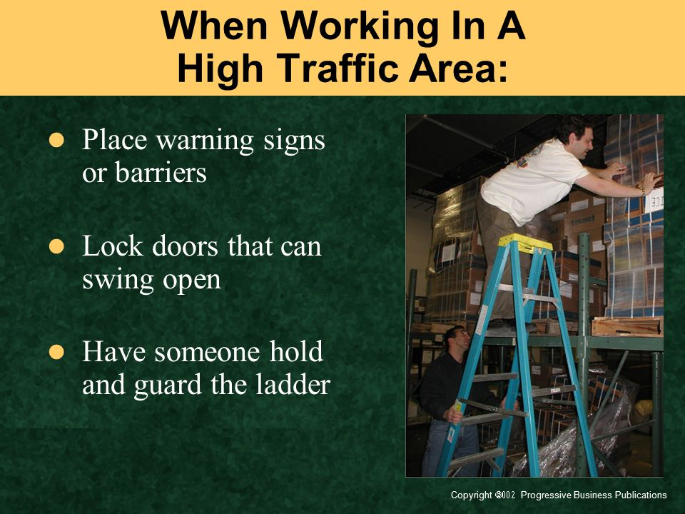 Copyright  Progressive Business Publications When working around electricity: Do not use metal or wet wooden ladders Use ladders with non-conductive side rails Keep 10 feet away from electrical sources Check for overhead hazards