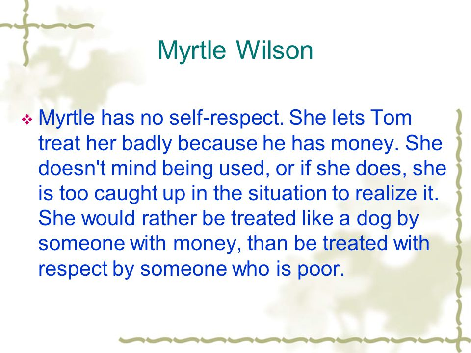 Myrtle Wilson  Myrtle has no self-respect. She lets Tom treat her badly because he has money.