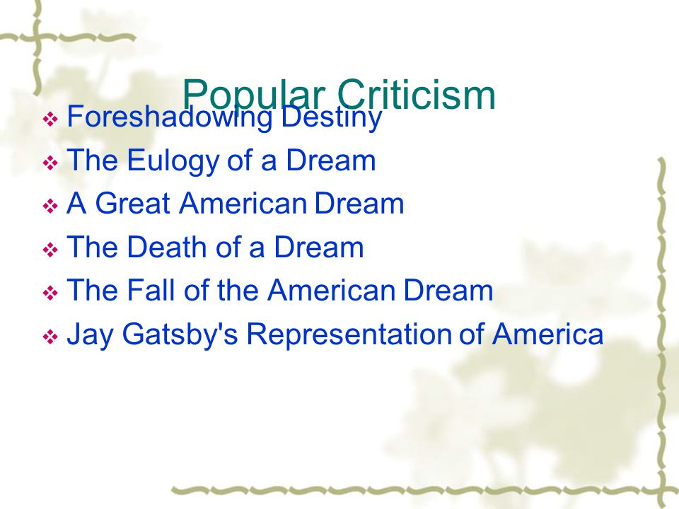 Popular Criticism  Foreshadowing Destiny  The Eulogy of a Dream  A Great American Dream  The Death of a Dream  The Fall of the American Dream  Jay Gatsby s Representation of America