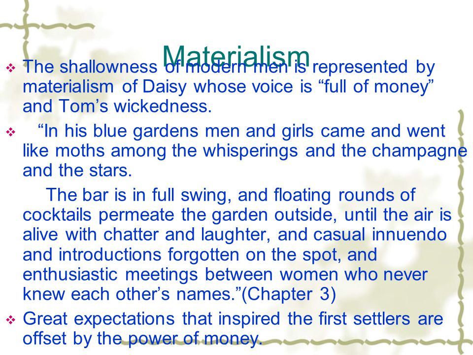 Materialism  The shallowness of modern men is represented by materialism of Daisy whose voice is full of money and Tom's wickedness.