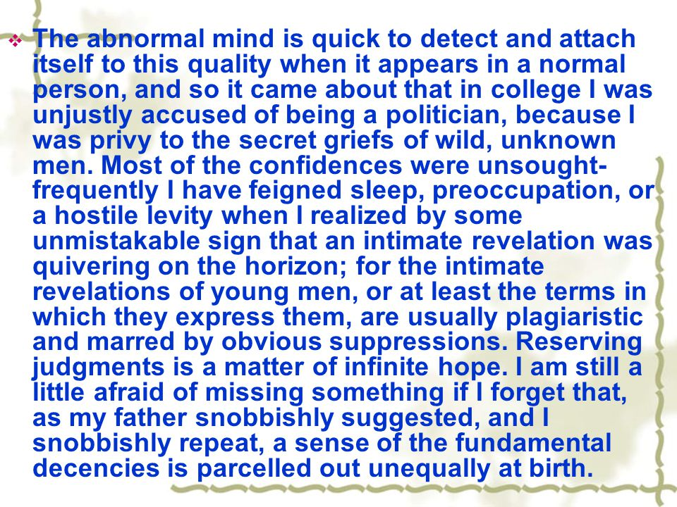  The abnormal mind is quick to detect and attach itself to this quality when it appears in a normal person, and so it came about that in college I was unjustly accused of being a politician, because I was privy to the secret griefs of wild, unknown men.