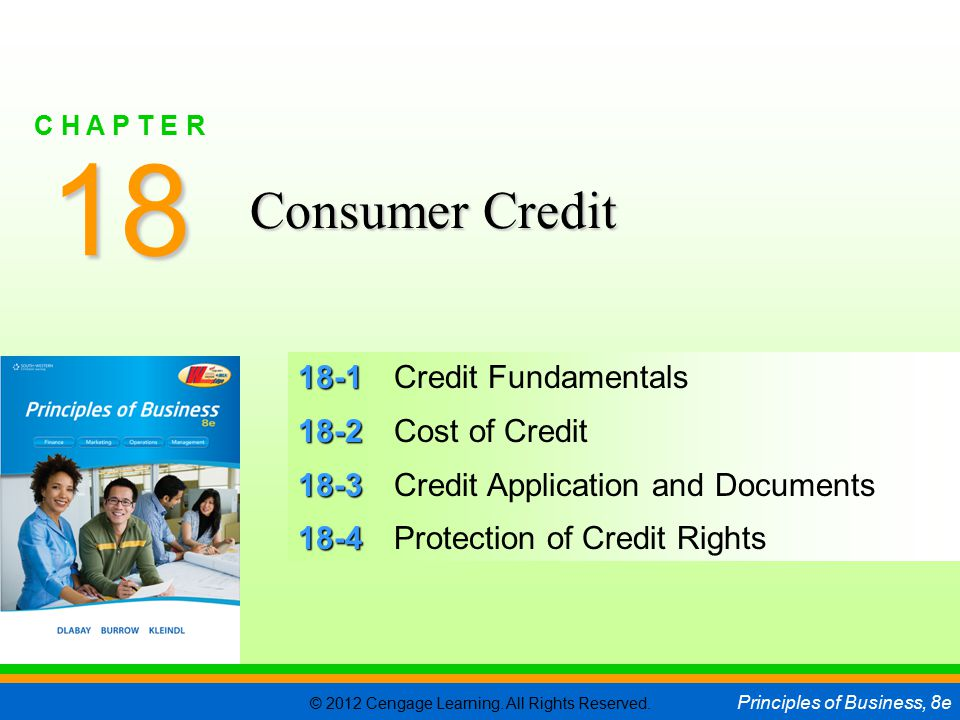 © 2012 Cengage Learning. All Rights Reserved. Principles of Business, 8e C H A P T E R 18 SLIDE 1 18-1 18-1Credit Fundamentals 18-2 18-2Cost of Credit