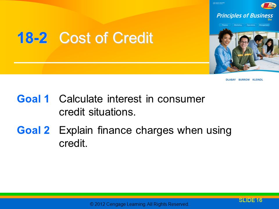 © 2012 Cengage Learning. All Rights Reserved. SLIDE 16 18-2 Cost of Credit Goal 1Calculate interest in consumer credit situations. Goal 2Explain finan