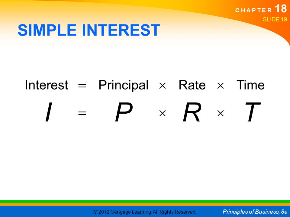 © 2012 Cengage Learning. All Rights Reserved. Principles of Business, 8e C H A P T E R 18 SLIDE 19 SIMPLE INTEREST Interest  Principal  Rate  Time