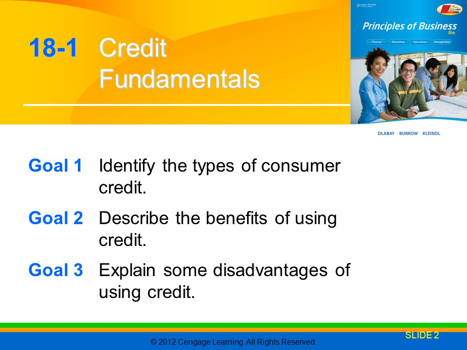 © 2012 Cengage Learning. All Rights Reserved. SLIDE 2 18-1 Credit Fundamentals Goal 1Identify the types of consumer credit. Goal 2Describe the benefit