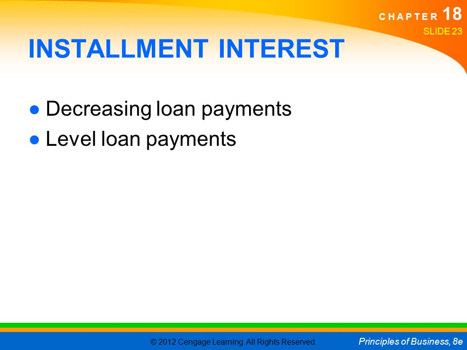 © 2012 Cengage Learning. All Rights Reserved. Principles of Business, 8e C H A P T E R 18 SLIDE 23 INSTALLMENT INTEREST ●Decreasing loan payments ●Lev