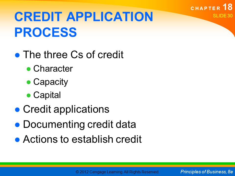 © 2012 Cengage Learning. All Rights Reserved. Principles of Business, 8e C H A P T E R 18 SLIDE 30 CREDIT APPLICATION PROCESS ●The three Cs of credit