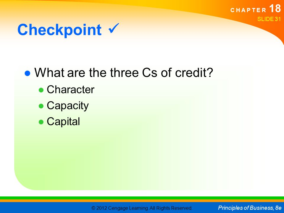 © 2012 Cengage Learning. All Rights Reserved. Principles of Business, 8e C H A P T E R 18 SLIDE 31 Checkpoint ●What are the three Cs of credit? ●Chara