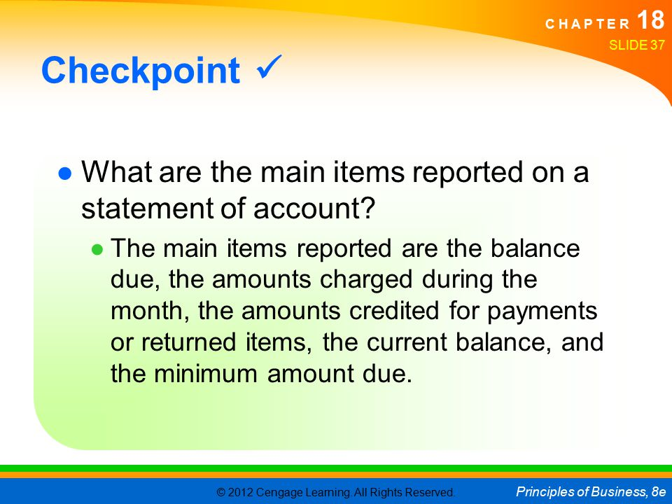 © 2012 Cengage Learning. All Rights Reserved. Principles of Business, 8e C H A P T E R 18 SLIDE 37 Checkpoint ●What are the main items reported on a s