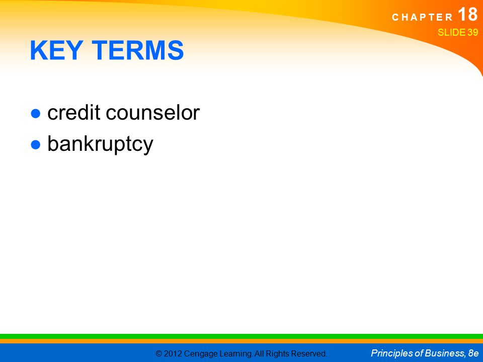 © 2012 Cengage Learning. All Rights Reserved. Principles of Business, 8e C H A P T E R 18 SLIDE 39 KEY TERMS ●credit counselor ●bankruptcy