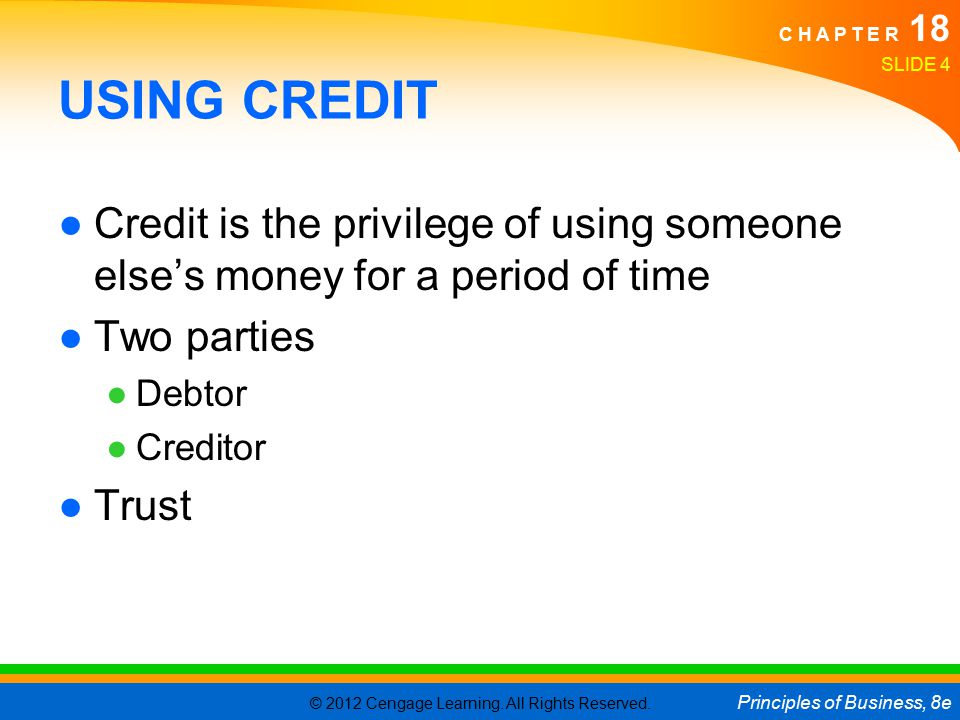 © 2012 Cengage Learning. All Rights Reserved. Principles of Business, 8e C H A P T E R 18 SLIDE 4 USING CREDIT ●Credit is the privilege of using someo