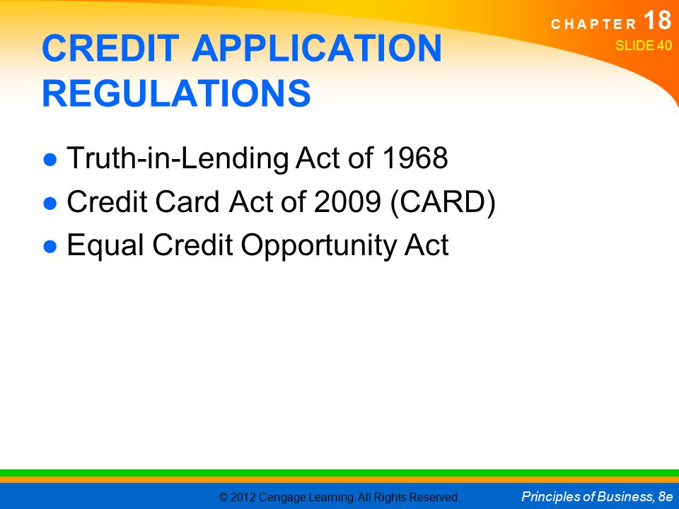 © 2012 Cengage Learning. All Rights Reserved. Principles of Business, 8e C H A P T E R 18 SLIDE 40 CREDIT APPLICATION REGULATIONS ●Truth-in-Lending Ac