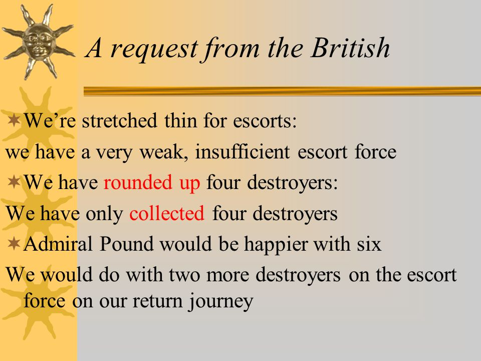 A request from the British  We're stretched thin for escorts: we have a very weak, insufficient escort force  We have rounded up four destroyers: We have only collected four destroyers  Admiral Pound would be happier with six We would do with two more destroyers on the escort force on our return journey