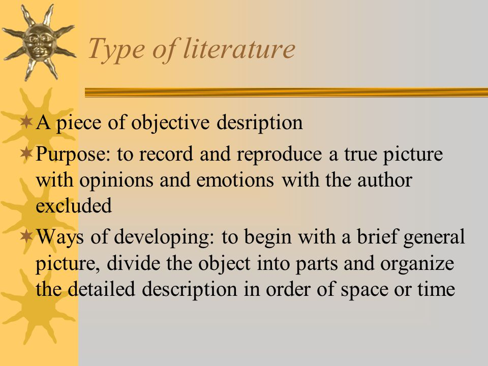 Type of literature  A piece of objective desription  Purpose: to record and reproduce a true picture with opinions and emotions with the author excluded  Ways of developing: to begin with a brief general picture, divide the object into parts and organize the detailed description in order of space or time