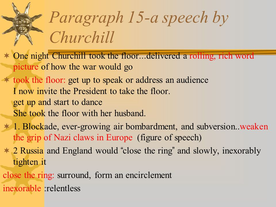Paragraph 15-a speech by Churchill  One night Churchill took the floor … delivered a rolling, rich word picture of how the war would go  took the floor: get up to speak or address an audience I now invite the President to take the floor.