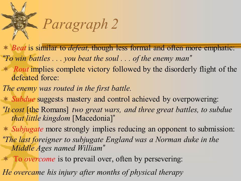 Paragraph 2  Beat is similar to defeat, though less formal and often more emphatic: To win battles...