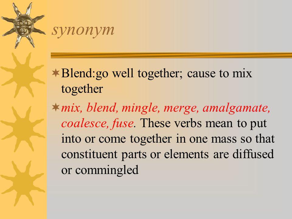 synonym  Blend:go well together; cause to mix together  mix, blend, mingle, merge, amalgamate, coalesce, fuse.