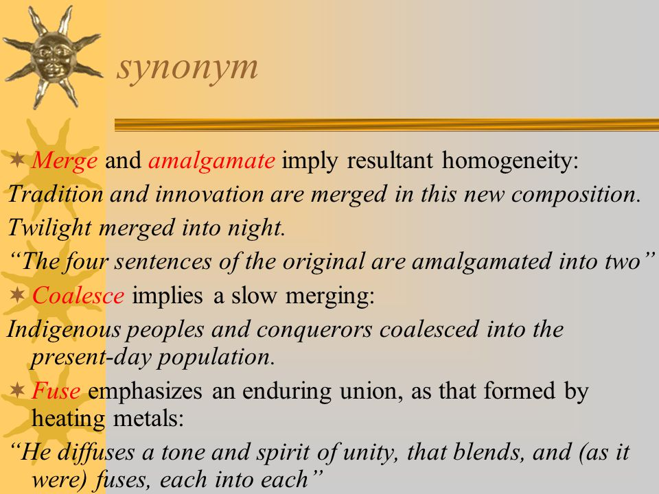 synonym  Merge and amalgamate imply resultant homogeneity: Tradition and innovation are merged in this new composition.