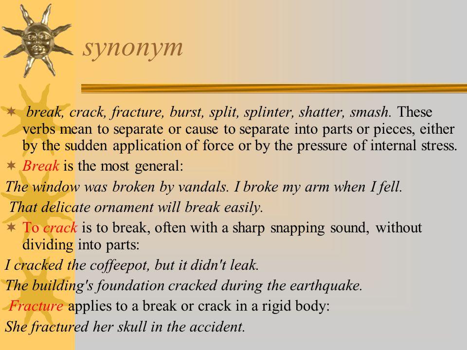 synonym  break, crack, fracture, burst, split, splinter, shatter, smash.